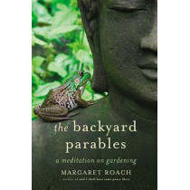 The Backyard Parables: Lessons on Gardening, and Life by Margaret Roach, 9781455501984