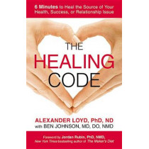 The Healing Code: 6 Minutes to Heal the Source of Your Health, Success, or Relationship Issue by Alexander Loyd, 9781455502004