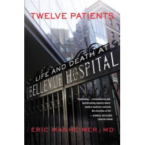 Twelve Patients: Life and Death at Bellevue Hospital by Eric Manheimer, 9781455503872