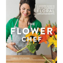 The Flower Chef: A Modern Guide to Do-It-Yourself Floral Arrangements by Carly Cylinder, 9781455555499