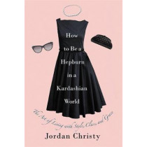 How To Be A Hepburn In A Kardashian World: The Art of Living with Style, Class, and Grace by Jordan Christy, 9781455598663