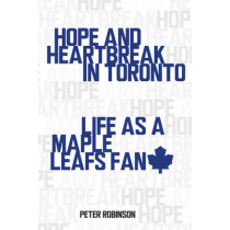 Hope and Heartbreak in Toronto: Life as a Maple Leafs Fan by Peter Robinson, 9781459706835