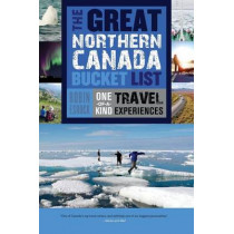 The Great Northern Canada Bucket List: One-of-a-Kind Travel Experiences by Robin Esrock, 9781459730526