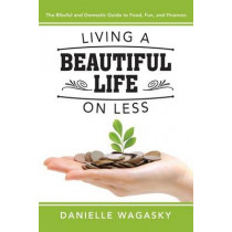 Living a Beautiful Life on Less: The Blissful and Domestic Guide to Food, Fun, and Finances by Danielle Wagasky, 9781462116072