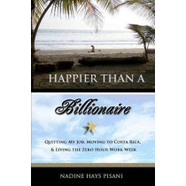 Happier Than a Billionaire: Quitting My Job, Moving to Costa Rica, and Living the Zero Hour Work Week by Nadine Hays Pisani, 9781463536107
