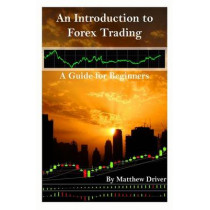 An Introduction to Forex Trading - A Guide for Beginners by Matthew Driver, 9781463710804