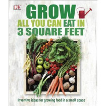 Grow All You Can Eat in 3 Square Feet: Inventive Ideas for Growing Food in a Small Space by DK, 9781465429803