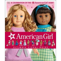 American Girl: Ultimate Visual Guide: A Celebration of the American Girl(r) Story by Erin Falligant, 9781465444967