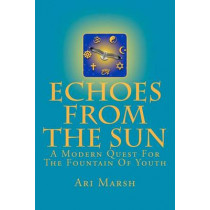 Echoes from the Sun: A Modern Quest for the Fountain of Youth by Ari Marsh, 9781466454897