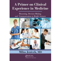 A Primer on Clinical Experience in Medicine: Reasoning, Decision Making, and Communication in Health Sciences by Milos Jenicek, 9781466515581