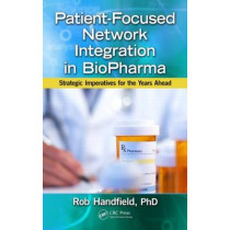 Patient-Focused Network Integration in BioPharma: Strategic Imperatives for the Years Ahead by Robert Handfield, 9781466555464