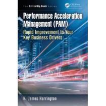 Performance Acceleration Management (PAM): Rapid Improvement to Your Key Performance Drivers by H. James Harrington, 9781466572577
