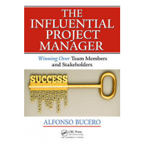 The Influential Project Manager: Winning Over Team Members and Stakeholders by Alfonso Bucero, 9781466596337