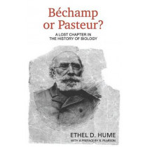 Bechamp or Pasteur?: A Lost Chapter in the History of Biology by Ethel D Hume, 9781467900126