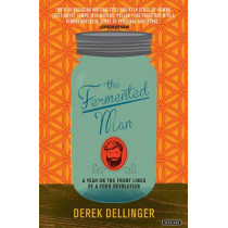 The Fermented Man: A Year on the Front Lines of a Food Revolution by Derek Dellinger, 9781468314854
