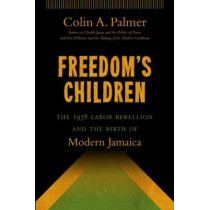 Freedom's Children: The 1938 Labor Rebellion and the Birth of Modern Jamaica by Colin A. Palmer, 9781469611693
