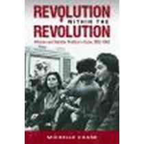 Revolution within the Revolution: Women and Gender Politics in Cuba, 1952-1962 by Michelle Chase, 9781469625003