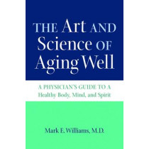 The Art and Science of Aging Well: A Physician's Guide to a Healthy Body, Mind, and Spirit by Mark E. Williams, 9781469627397