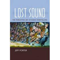 Lost Sound: The Forgotten Art of Radio Storytelling by Jeff Porter, 9781469627779