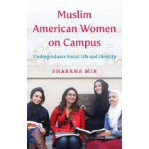 Muslim American Women on Campus: Undergraduate Social Life and Identity by Shabana Mir, 9781469629964