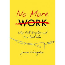 No More Work: Why Full Employment Is a Bad Idea by James Livingston, 9781469630656