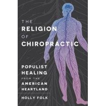 The Religion of Chiropractic: Populist Healing from the American Heartland by Holly Folk, 9781469632780