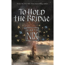 To Hold The Bridge: Tales from the Old Kingdom and Beyond by Garth Nix, 9781471404481