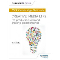 My Revision Notes: OCR Cambridge Nationals in Creative iMedia L 1 / 2: Pre-production skills and Creating digital graphics by Kevin Wells, 9781471886683