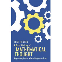 A Brief History of Mathematical Thought: Key concepts and where they come from by Luke Heaton, 9781472117113
