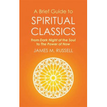A Brief Guide to Spiritual Classics: From Dark Night of the Soul to The Power of Now by James M. Russell, 9781472136930