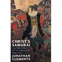 Christ's Samurai: The True Story of the Shimabara Rebellion by Jonathan Clements, 9781472137418