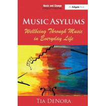 Music Asylums: Wellbeing Through Music in Everyday Life by Professor Tia DeNora, 9781472455987