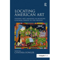 Locating American Art: Finding Art's Meaning in Museums, Colonial Period to the Present by Cynthia Fowler, 9781472467997