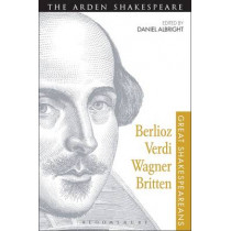 Berlioz, Verdi, Wagner, Britten: Great Shakespeareans: Volume XI by Daniel Albright, 9781472518514