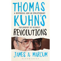 Thomas Kuhn's Revolutions: A Historical and an Evolutionary Philosophy of Science? by James A. Marcum, 9781472525680