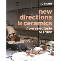 New Directions in Ceramics: From Spectacle to Trace by Jo Dahn, 9781472526717