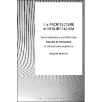The Architecture of Neoliberalism: How Contemporary Architecture Became an Instrument of Control and Compliance by Douglas Spencer, 9781472581518