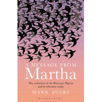 A Message from Martha: The Extinction of the Passenger Pigeon and Its Relevance Today by Mark Avery, 9781472906274