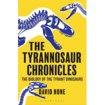 The Tyrannosaur Chronicles: The Biology of the Tyrant Dinosaurs by David Hone, 9781472911285