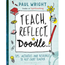 Teach, Reflect, Doodle...: Tips, activities and resources to help every teacher by Paul Wright, 9781472920614