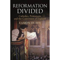 Reformation Divided: Catholics, Protestants and the Conversion of England by Eamon Duffy, 9781472934369