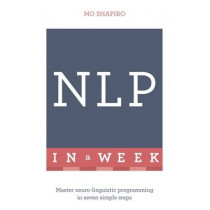 NLP In A Week: Master Neuro-Linguistic Programming In Seven Simple Steps by Mo Shapiro, 9781473608085