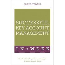 Successful Key Account Management In A Week: Be A Brilliant Key Account Manager In Seven Simple Steps by Grant Stewart, 9781473608542