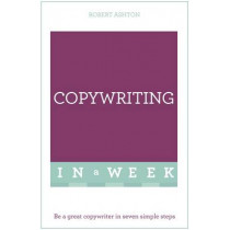 Copywriting In A Week: Be A Great Copywriter In Seven Simple Steps by Robert Ashton, 9781473609419