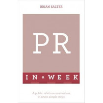 PR In A Week: A Public Relations Masterclass In Seven Simple Steps by Brian Salter, 9781473610293