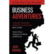 Business Adventures: Twelve Classic Tales from the World of Wall Street: The New York Times bestseller Bill Gates calls 'the best business book I've ever read' by John Brooks, 9781473611528