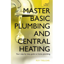 Master Basic Plumbing And Central Heating: A quick guide to plumbing and heating jobs, including basic emergency repairs by Roy Treloar, 9781473611627