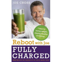 Reboot with Joe: Fully Charged - 7 Keys to Losing Weight, Staying Healthy and Thriving: Juice on with the creator of Fat, Sick & Nearly Dead by Joe Cross, 9781473613485