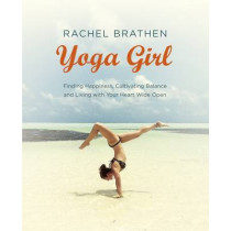 Yoga Girl: Finding Happiness, Cultivating Balance and Living with Your Heart Wide Open by Rachel Brathen, 9781473619609
