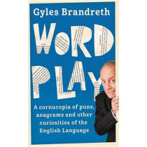 Word Play: A cornucopia of puns, anagrams and other contortions and curiosities of the English language by Gyles Brandreth, 9781473620292